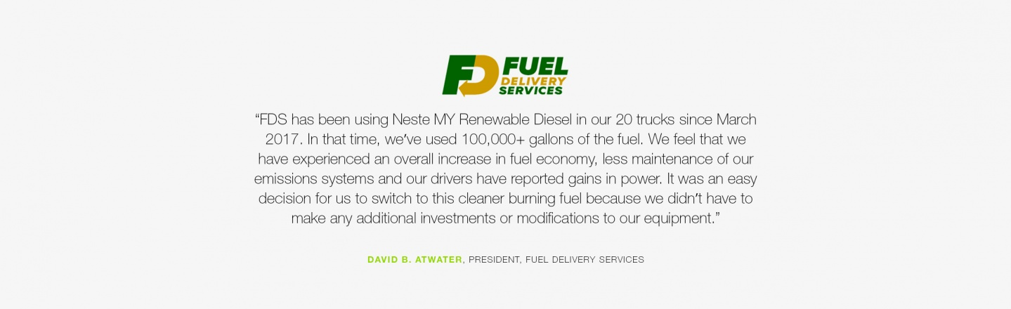 FDS has been using Neste MY Renewable Diesel in our 20 trucks since March 2017. We feel that we have experienced an overall increase in fuel economy, less maintenance of our emissions systems and our drivers have reported gains in power. It was an easy