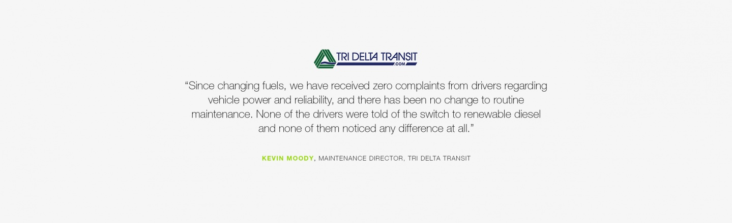"""""""Since changing fuels, we have received zero complaints from drivers regarding vehicle power and reliability, and there has been no change to routine maintenance."""" Kevin Moody, Maintenance Director, Tri Delta Transit"""